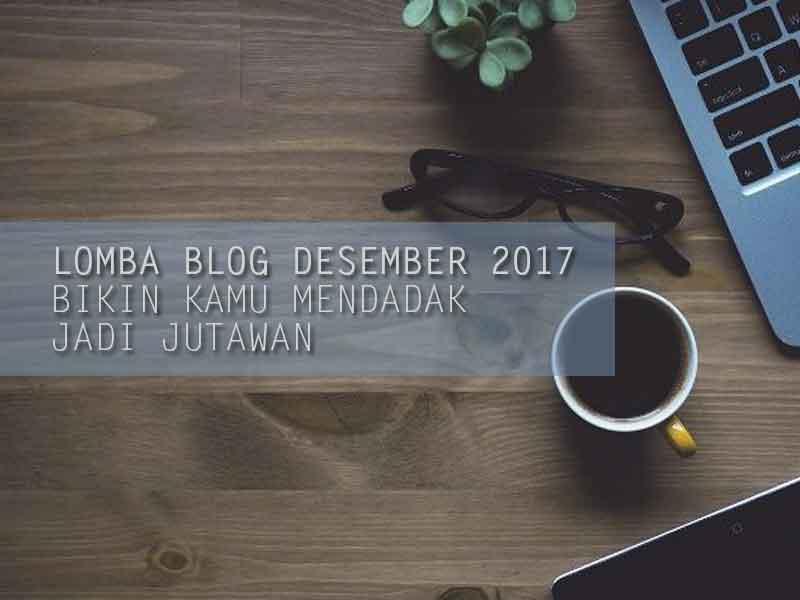 Lomba Blog Desember 2017 Ini Bikin Kamu Mendadak Jadi Jutawan