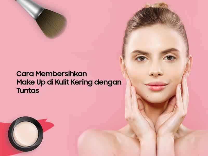 Cara Membersihkan Make Up Di Kulit Kering Dengan Tuntas